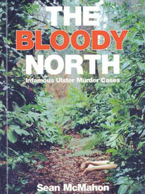 The Bloody North: Infamous Ulster Murder Cases by Sean McMahon, The Brehon Press, £7.99